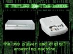 the dvd player and digital answering machine