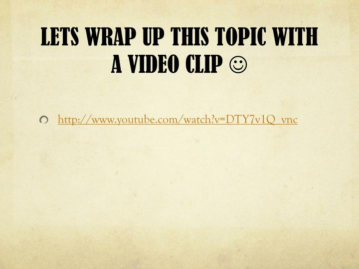 LETS WRAP UP THIS TOPIC WITH A VIDEO CLIP