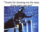 thanks for showing me the ways of the dark side dad
