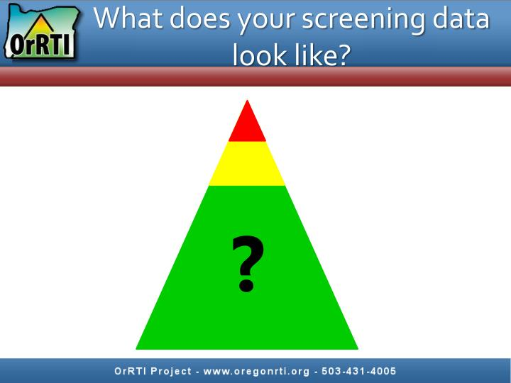 What does your screening data look like?
