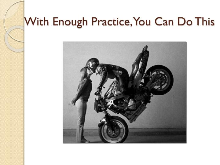 With Enough Practice, You Can Do This