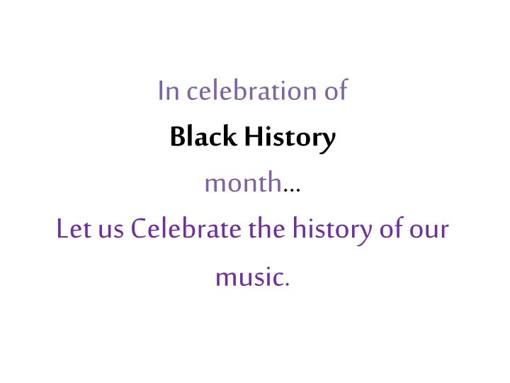 in celebration of black history month let us celebrate the history of our music n.