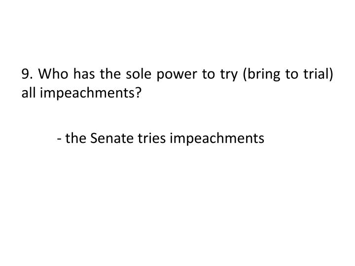 9. Who has the sole power to try (bring to trial) all impeachments?