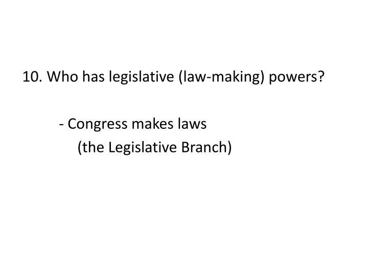 10. Who has legislative (law-making) powers?
