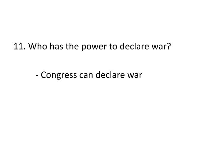 11. Who has the power to declare war?