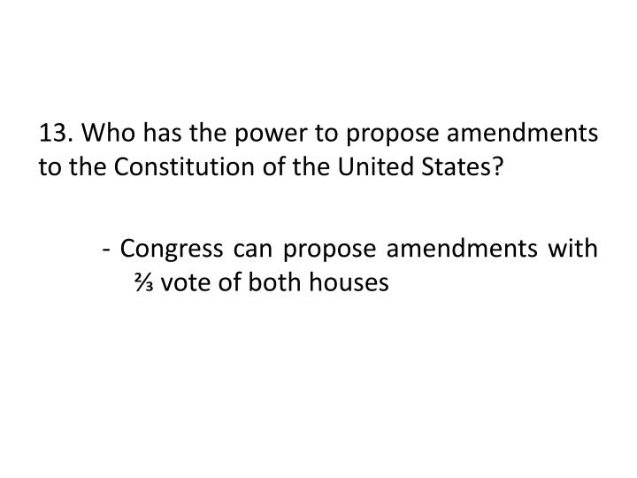 13. Who has the power to propose amendments to the Constitution of the United States?
