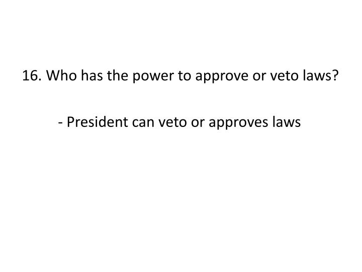 16. Who has the power to approve or veto laws?
