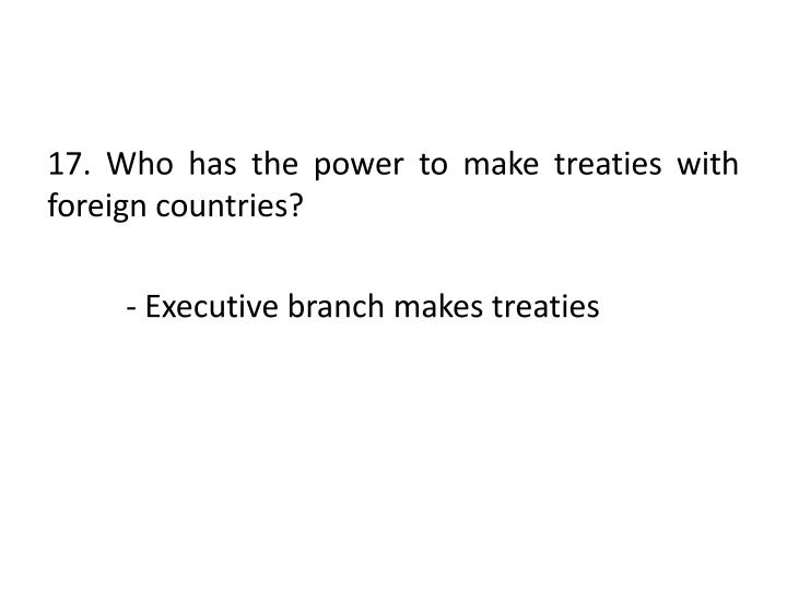 17. Who has the power to make treaties with foreign countries?