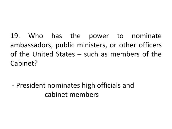 19. Who has the power to nominate ambassadors, public ministers, or other officers of the United States – such as members of the Cabinet?