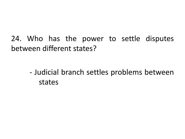 24. Who has the power to settle disputes between different states?