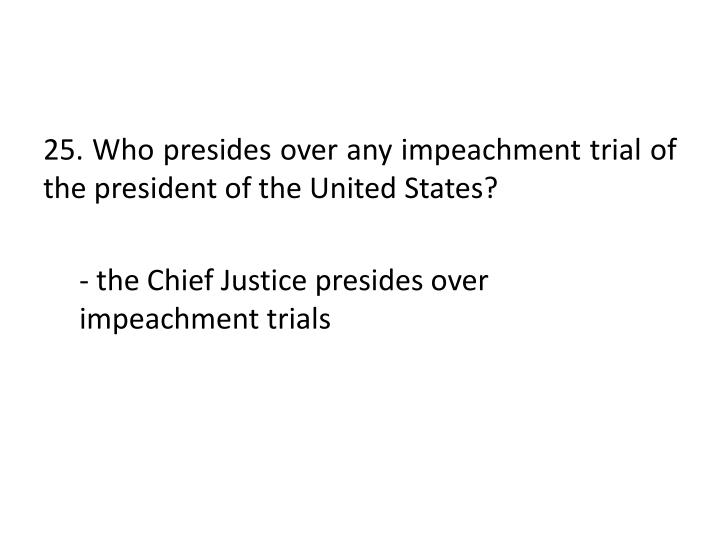 25. Who presides over any impeachment trial of the president of the United States?