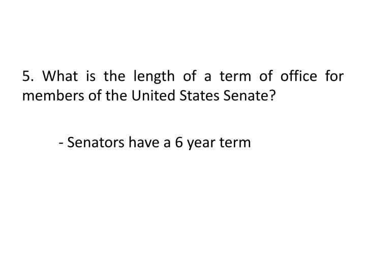 5. What is the length of a term of office for members of the United States Senate?