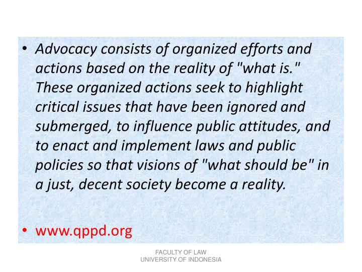 "Advocacy consists of organized efforts and actions based on the reality of ""what is."" These organized actions seek to highlight critical issues that have been ignored and submerged, to influence public attitudes, and to enact and implement laws and public policies so that visions of ""what should be"" in a just, decent society become a reality."