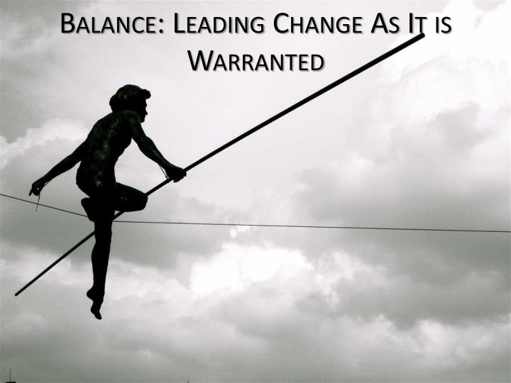 balance leading change as it is warranted n.