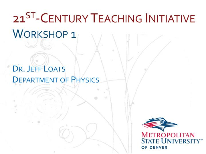 21 st century teaching initiative workshop 1 dr jeff loats department of physics n.