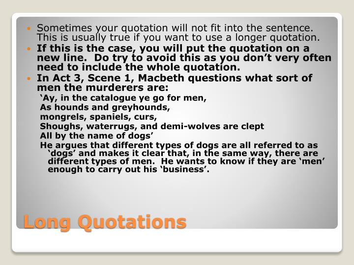 Sometimes your quotation will not fit into the sentence.  This is usually true if you want to use a longer quotation.