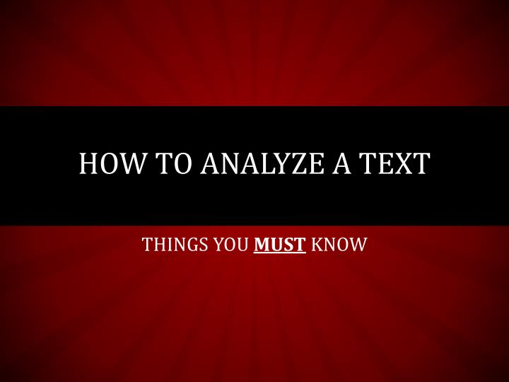 how to analyse texts Analyzing evidence once students have learned how to identify evidence in a text, they are ready to analyze the type of evidence and investigate how it is used analyzing a speaker/writer's evidence will help students understand how evidence is used to support an argument and how they can use strong evidence in their own writing.