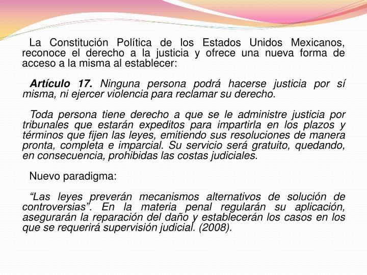 La Constitución Política de los Estados Unidos Mexicanos, reconoce el derecho a la justicia y ofrece una nueva forma de acceso a la misma al establecer: