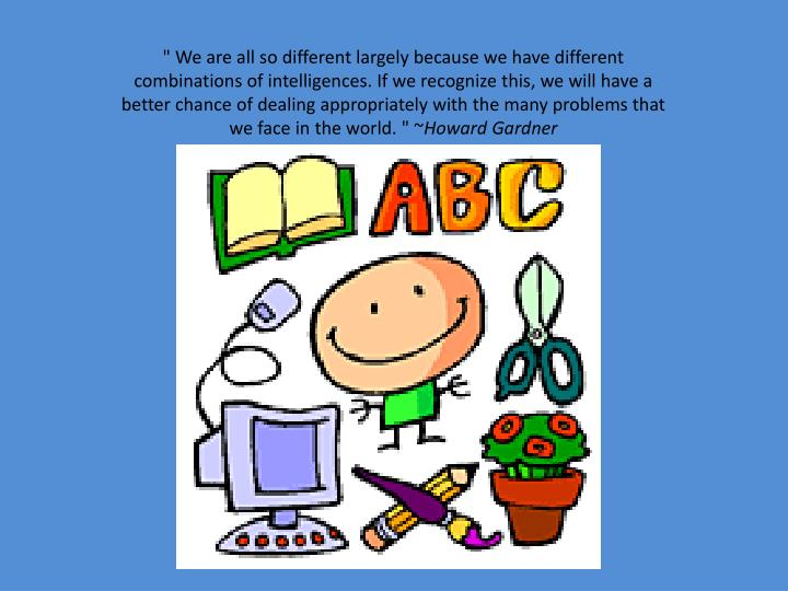 """"""" We are all so different largely because we have different combinations of intelligences. If we recognize this, we will have a better chance of dealing appropriately with the many problems that we face in the world. """" ~"""