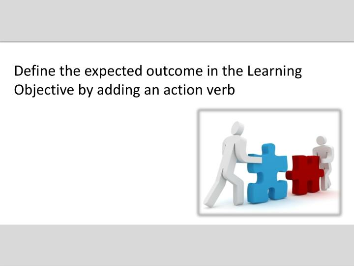 Define the expected outcome in the Learning Objective by adding an action verb