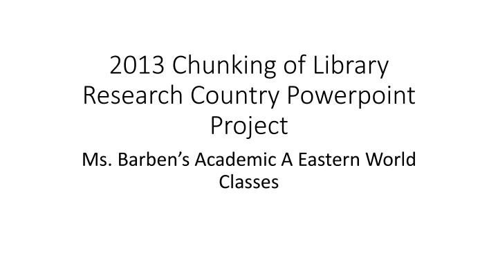 2013 chunking of library research country powerpoint project