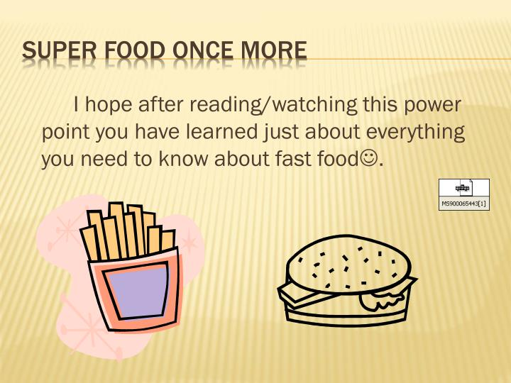 I hope after reading/watching this power point you have learned just about everything you need to know about fast food