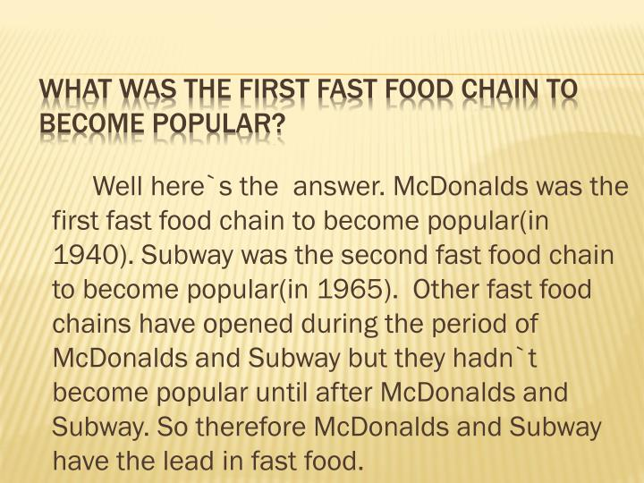 Well here`s the  answer. McDonalds was the first fast food chain to become popular(in 1940). Subway was the second fast food chain to become popular(in 1965).  Other fast food chains have opened during the period of McDonalds and Subway but they hadn`t become popular until after McDonalds and Subway. So therefore McDonalds and Subway have the lead in fast food.