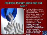 antibiotic therapy alone may not cure