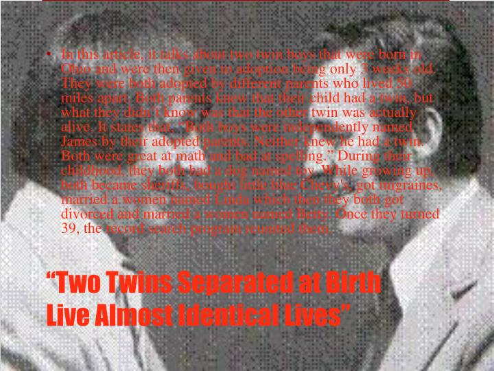 """In this article, it talks about two twin boys that were born in Ohio and were then given to adoption being only 3 weeks old. They were both adopted by different parents who lived 50 miles apart. Both parents knew that their child had a twin, but what they didn't know was that the other twin was actually alive. It states that, """"Both boys were independently named James by their adopted parents. Neither knew he had a twin. Both were great at math and bad at spelling."""" During their childhood, they both had a dog named toy. While growing up, both became sheriffs, bought little blue Chevy's, got migraines, married a women named Linda which then they both got divorced and married a women named Betty. Once they turned 39, the record search program reunited them."""