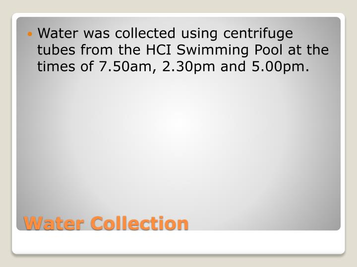 Water was collected using centrifuge tubes from the HCI Swimming Pool at the times of 7.50am, 2.30pm and 5.00pm.