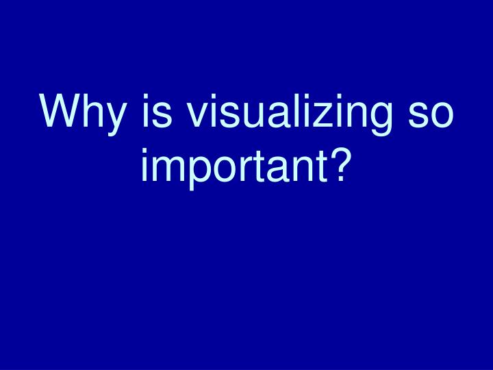 Why is visualizing so important?