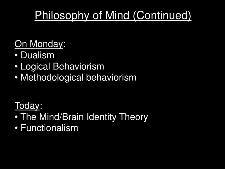 mind brain identity theory vs functionalism One way to view functionalism is as a response to the problems discovered with the mind-brain identity theory the identity theory says (very roughly) that each mental state is identical to some brain state.