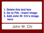 1 delete this text box 2 go to file insert image 3 add john w chi s image here