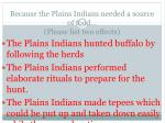 because the plains indians needed a source of food please list two effects