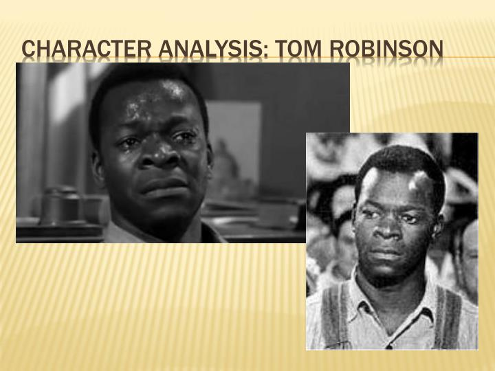 tom robinson character analysis Character analysis of tom buchanan out of the five main characters in the great gatsby, i disliked tom buchanan the most ( however his wife daisy was a close second) he just didn't seem like he was a nice person, and he also seemed extremely self-absorbed.