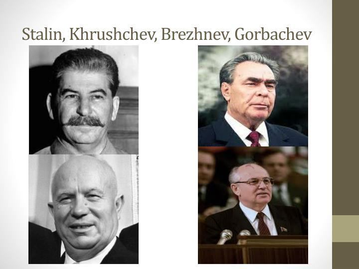 Stalin, Khrushchev, Brezhnev, Gorbachev