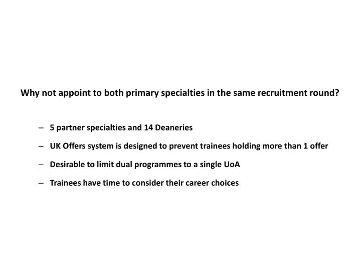 Why not appoint to both primary specialties in the same recruitment round?