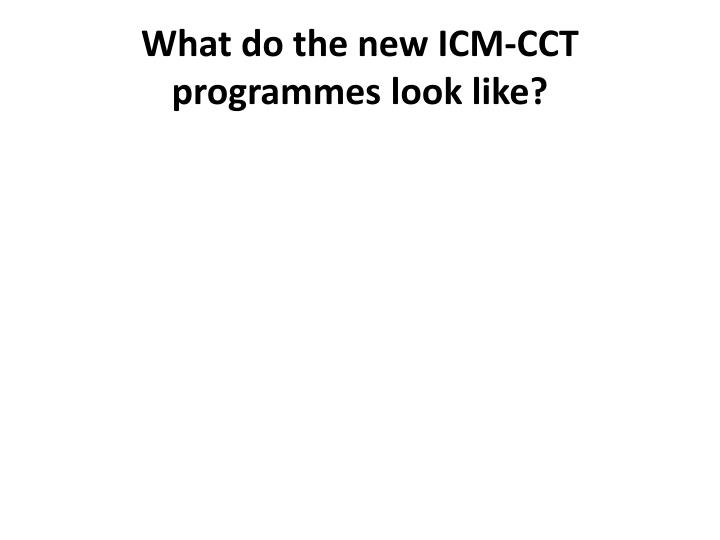 What do the new ICM-CCT programmes look like?