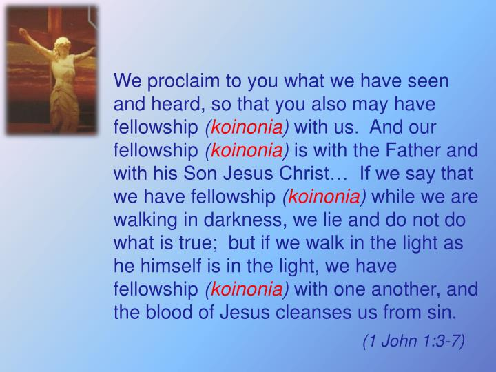We proclaim to you what we have seen and heard, so that you also may have fellowship