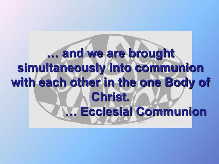 … and we are brought simultaneously into communion with each other in the one Body of Christ.