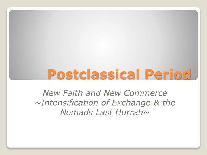 postclassical world history 1 questions of periodization 1 nature and causes of changes in the world history framework leading up to 600 ce – 1450 as a period during the postclassical era, we're dealing with the rise of islam, developments in europe and the byzantine empire, developments in asia, the rise and fall of the mongols, developments in africa, and the.