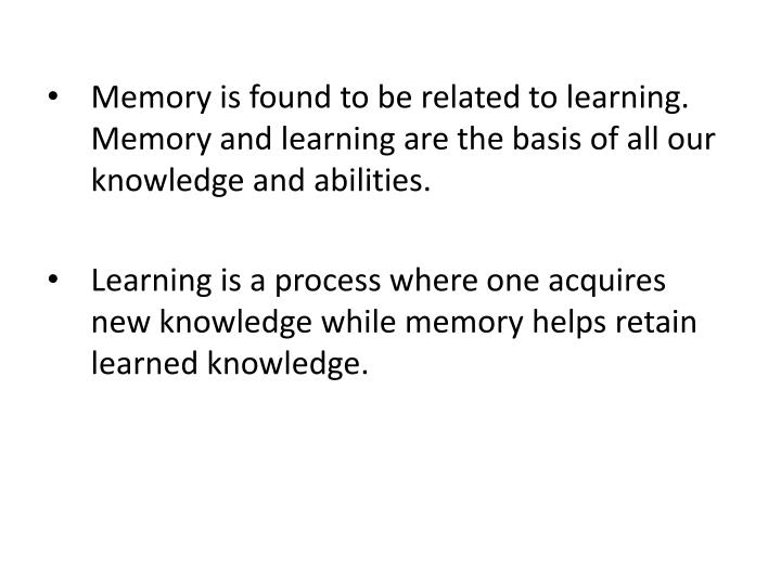 Memory is found to be related to learning. Memory and learning are the basis of all our knowledge and abilities.