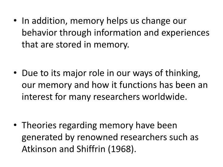 In addition, memory helps us change our behavior through information and experiences that are stored in memory.