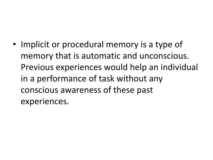 Implicit or procedural memory is a type of memory that is automatic and unconscious. Previous experiences would help an individual in a performance of task without any conscious awareness of these past experiences.