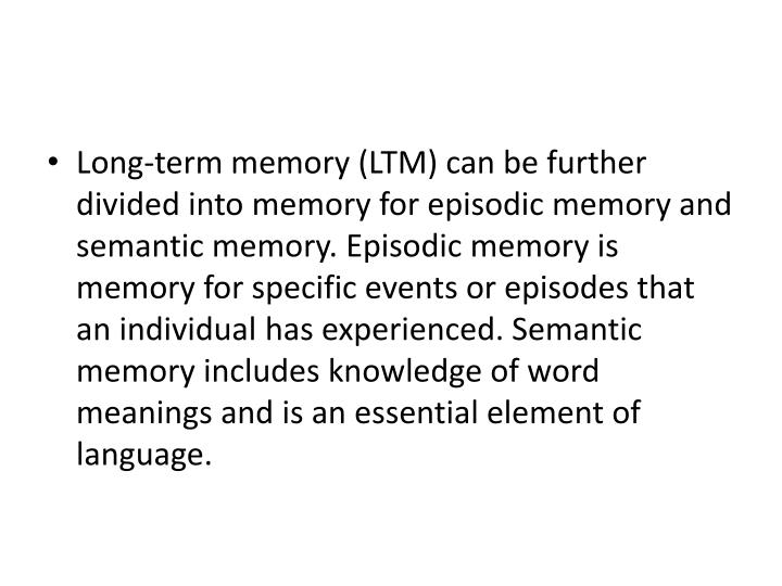 Long-term memory (LTM) can be further divided into memory for episodic memory and semantic memory. Episodic memory is memory for specific events or episodes that an individual has experienced. Semantic memory includes knowledge of word meanings and is an essential element of language.