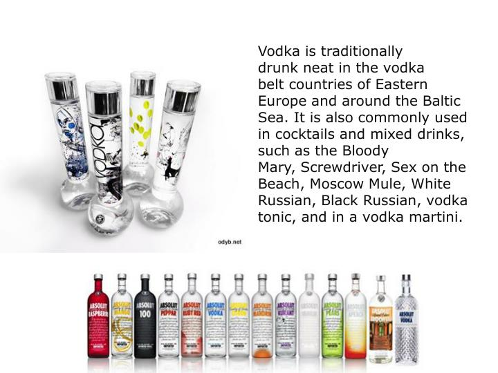 Vodka is traditionally drunk neat in the vodka belt countries of Eastern Europe and around the Baltic Sea. It is also commonly used