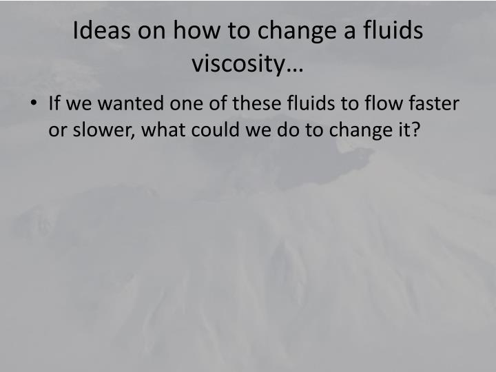 Ideas on how to change a fluids viscosity…