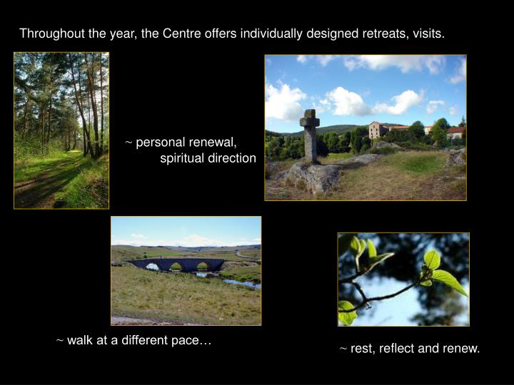 Throughout the year, the Centre offers individually designed retreats, visits.