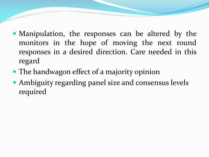 Manipulation, the responses can be altered by the monitors in the hope of moving the next round responses in a desired direction. Care needed in this regard