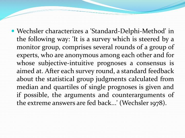 Wechsler characterizes a 'Standard-Delphi-Method' in the following way: 'It is a survey which is steered by a monitor group, comprises several rounds of a group of experts, who are anonymous among each other and for whose subjective-intuitive prognoses a consensus is aimed at. After each survey round, a standard feedback about the statistical group judgments calculated from median and quartiles of single prognoses is given and if possible, the arguments and counterarguments of the extreme answers are fed back...' (Wechsler 1978).